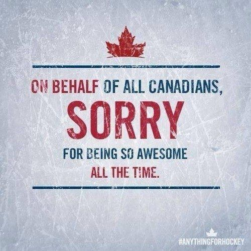 So... on behalf of every Canadian: Sorry and catch up?