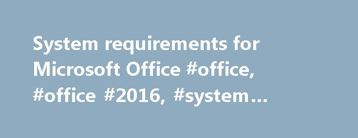 System requirements for Microsoft Office #office, #office #2016, #system #requirements http://mississippi.nef2.com/system-requirements-for-microsoft-office-office-office-2016-system-requirements/  System requirements for Office Office 365 is designed to work best with Office 2016. Office 2013. and Office 2016 for Mac. Previous versions of Office, such as Office 2010. Office 2007. and Office for Mac 2011 may work with Office 365 with reduced functionality. Get more details about which Office…