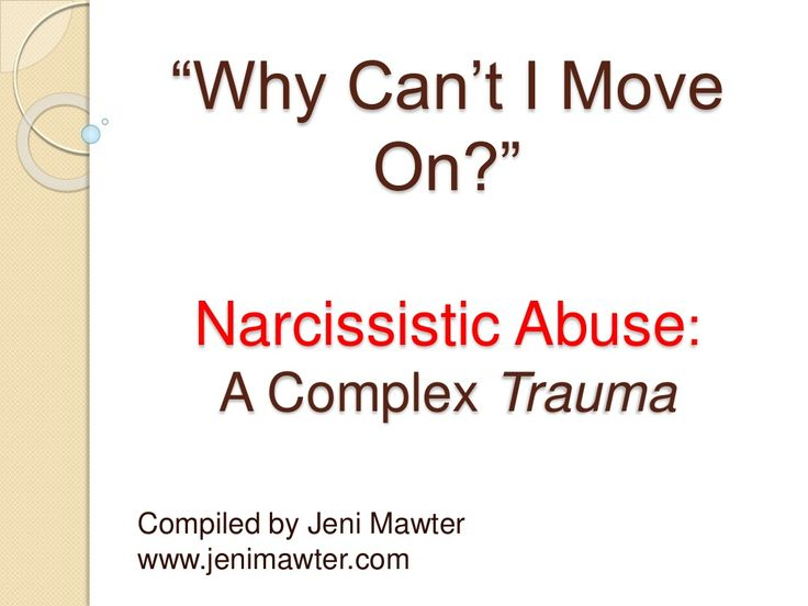 Why Can't I Move On? Narcissistic Abuse: A Complex Trauma. Compiled by Jeni Mawter  by Jeni Mawter via slideshare