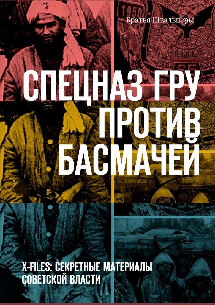 Купить книгу Спецназ ГРУ против басмачей. X-files: секретные материалы Советской власти Братьев Швальнеры. Сумма: 200.00 руб.
