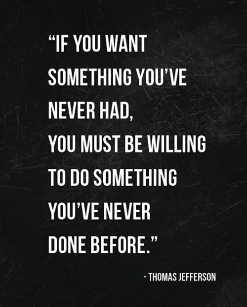 """If you want something you've never had, you must be willing to do something you've never done before."""