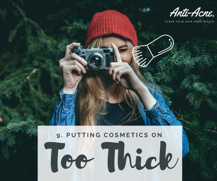 Number 9... If your cosmetics are too thick this means you aren't letting your skin breath, therefore encouraging plugging, possibly production of more oil furthermore causing Acne.