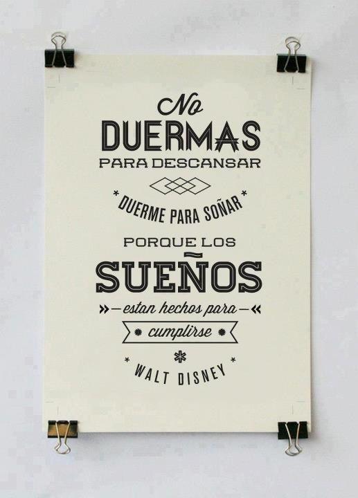 No duermas para descansar ,duerme para soñar porque los sueños están hechos `para cumplirse. Walt Disney
