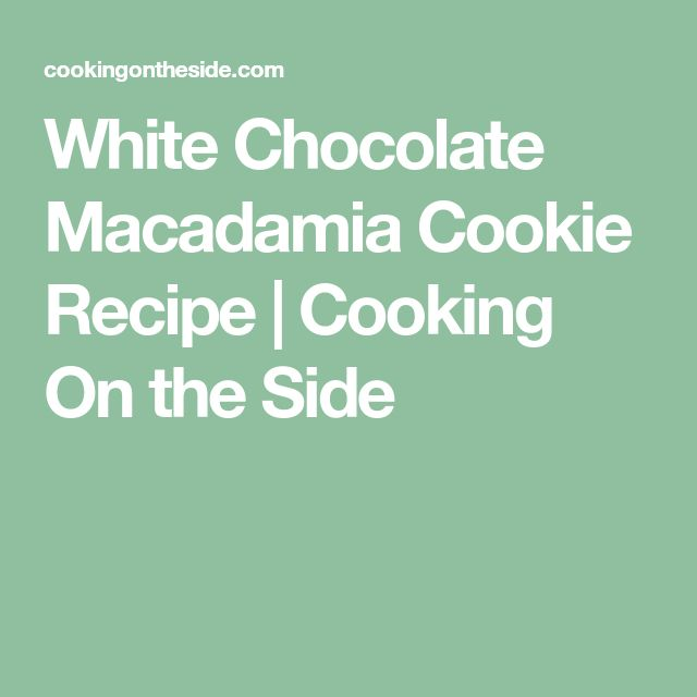 White Chocolate Macadamia Cookie Recipe   Cooking On the Side