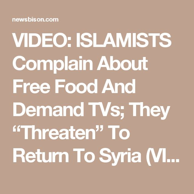 "VIDEO: ISLAMISTS Complain About Free Food And Demand TVs; They ""Threaten"" To Return To Syria (VIDEO) 