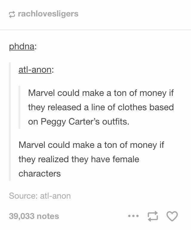 Black Widow, Peggy Carter, Jane Foster, Pepper Potts. The list for possible female merchandise is endless. I would wear all their clothes.