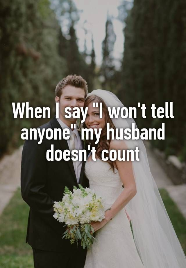 """When I say ""I won't tell anyone"" my husband doesn't count"""