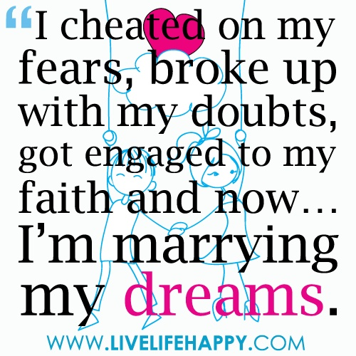 I cheated on my fears, broke up with my doubts, got engaged