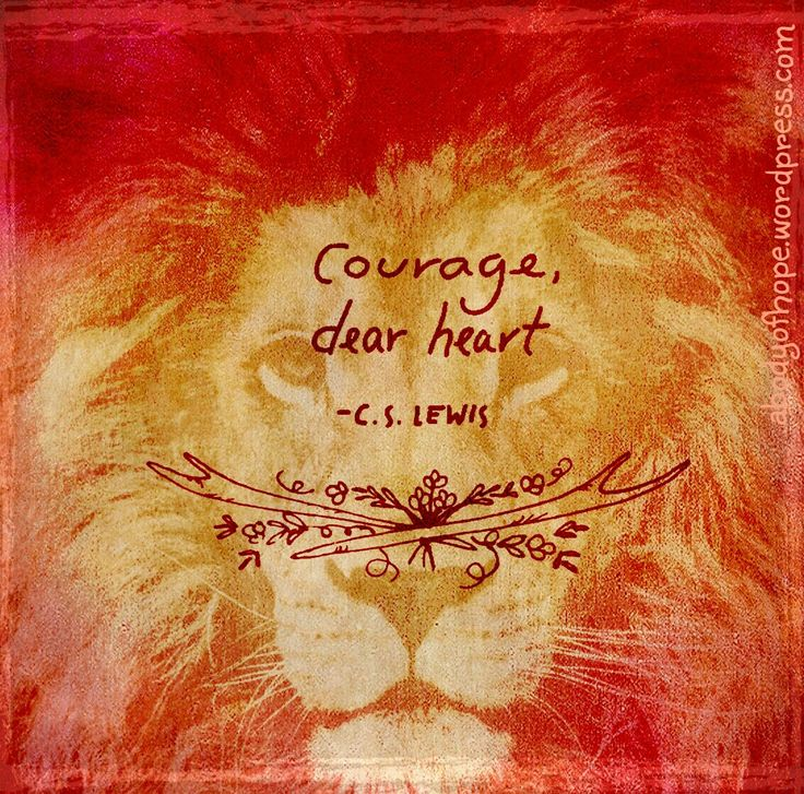 Courage, dear heart. CS Lewis quote.