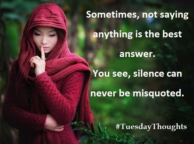 Sometimes, not saying anything is the best answer. You see, silence can never be misquoted. #TuesdayThoughts #TuesdayMotivation