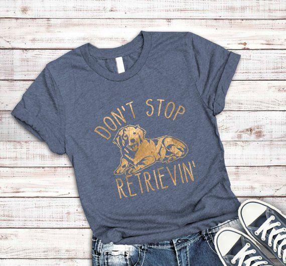 Don T Stop Retrievin Shirt Golden Retriever Shirt Dog Mom Shirt