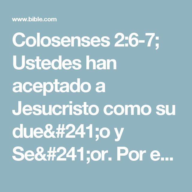 Colosenses 2:6-7; Ustedes han aceptado a Jesucristo como su dueño y Señor. Por eso, deben vivir como a él le agrada. Tal como se les enseñó, confíen cada vez más en él, y vivan obedeciendo sus enseñanzas para ser cada vez mejores, y den siempre gracias a Dios.
