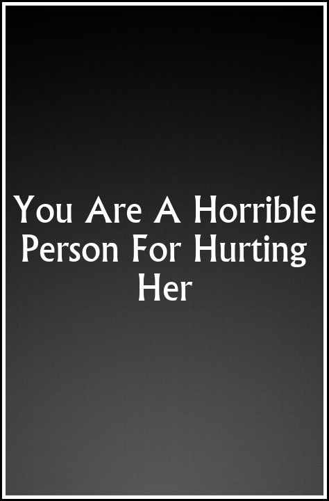 You Are A Horrible Person For HurtingHer