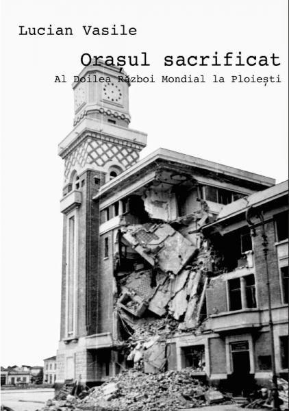 Orasul Sacrificat. Al Doilea Razboi Mondial la Ploiesti - Raftul cu carti - Femeia Stie.ro