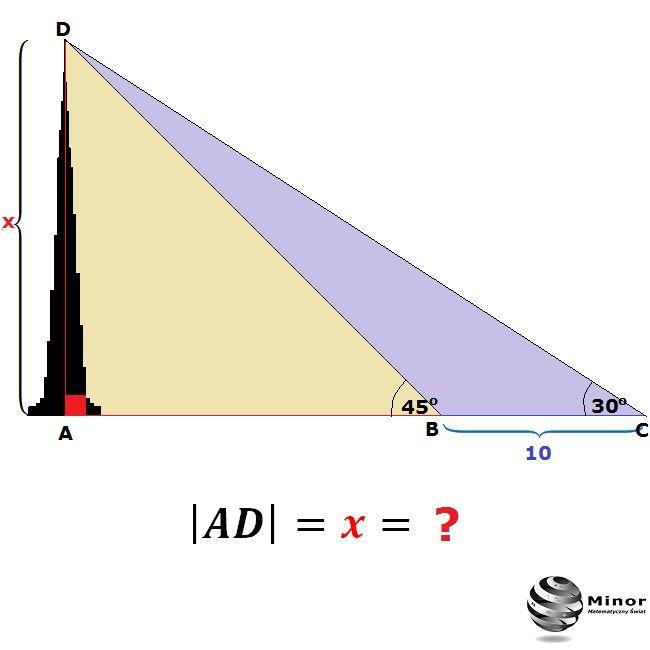 Calculate the height of the tower  AD  = x = ?    Wierzchołek wieży widać z poziomu ziemi pod kątem 30ᴼ. Z odległości o 10 m mniejszej wierzchołek ten widać pod kątem 45ᴼ. Obliczyć wysokość wieży.