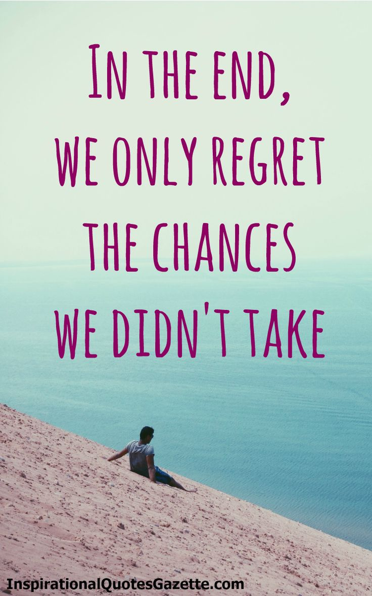 In the end we only regret the chances we didn t take