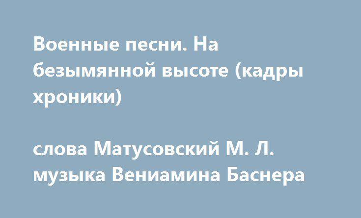 Военные песни. На безымянной высоте (кадры хроники)  слова Матусовский М. Л.  музыка Вениамина Баснера