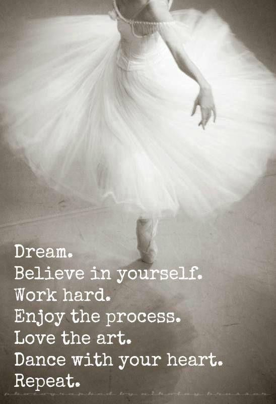 Dream.  Believe in yourself.  Work hard.  Enjoy the process.  Love the art.  Dance with your heart.  Repeat.  ♥