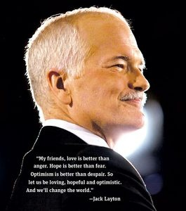 "Jack Layton (1950 – 2011) was born in Montreal and raised in nearby Hudson, Quebec.  He was a Canadian social democratic politician and Leader of the Official Opposition. He was leader of the New Democratic Party from 2003 to 2011, and previously sat on Toronto City Council, occasionally holding the title of ""Acting Mayor"" or ""Deputy Mayor"" of Toronto during his tenure as city councillor.[1] He was the Member of Parliament for Toronto—Danforth from 2004 until his death."
