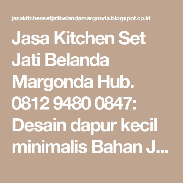 Jasa Kitchen Set Jati Belanda Margonda Hub. 0812 9480 0847: Desain dapur kecil minimalis Bahan Jati Belanda Hub. 0812 9480 0847