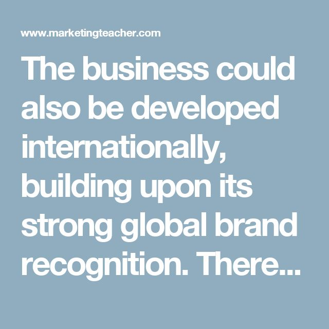 The business could also be developed internationally, building upon its strong global brand recognition. There are many markets that have the disposable income to spend on high value sports goods. For example, emerging markets such as China and India have a new richer generation of consumers. There are also global marketing events that can be utilised to support the brand such as the World Cup (soccer) and The Olympics.