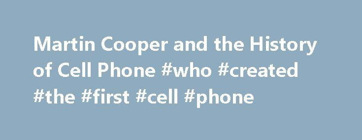 Martin Cooper and the History of Cell Phone #who #created #the #first #cell #phone http://rwanda.remmont.com/martin-cooper-and-the-history-of-cell-phone-who-created-the-first-cell-phone/  # Martin Cooper and the History of Cell Phone Updated April 19, 2017 April 3, 2003, marked the 30th anniversary of the first public telephone call placed on a portable cellular phone. Martin Cooper, chairman, CEO, and co-founder of ArrayComm Inc, placed that call on April 3, 1973, while general manager of…