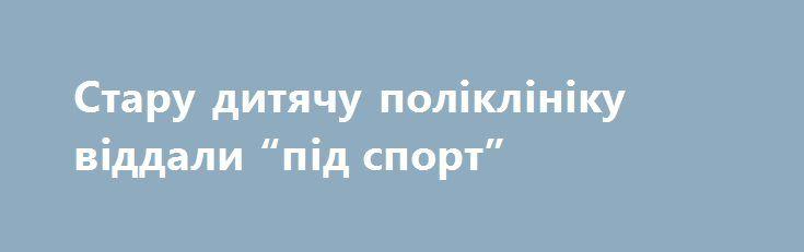 """Стару дитячу поліклініку віддали """"під спорт"""" http://konotop.in.ua/novosti/ostann-novini/staru-dityachu-polikliniku-viddali-pid-sport/  Міський центр фізичного здоров'я населення """"Спорт для всіх"""" цього року оселиться в новому приміщенні, а..."""