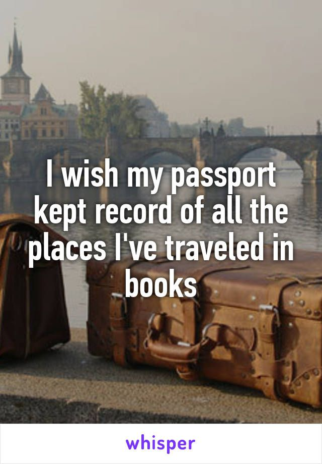 """I wish my passport kept record of all the places I've traveled in books."""