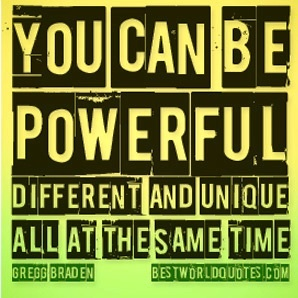 You can be powerful, different and unique all at the same time. ~ Gregg Braden