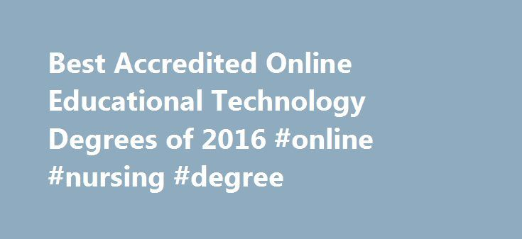 Best Accredited Online Educational Technology Degrees of 2016 #online #nursing #degree http://degree.remmont.com/best-accredited-online-educational-technology-degrees-of-2016-online-nursing-degree/  #technology degrees # Online Educational Technology Degree Programs Resource An educational technology degree qualifies graduates for jobs in the corporate world, government agencies, the non-profit sector, and institutes of higher education. Many online degree programs are available to those…