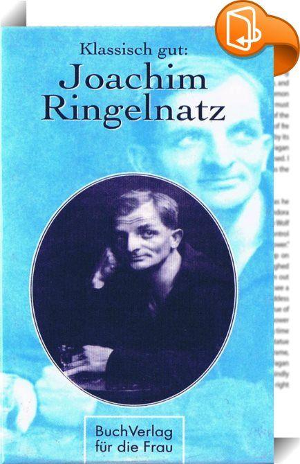 Klassisch gut: Joachim Ringelnatz    :  Ringelnatz, der zur See fahrende Sachse, der reisende Artist, der dichtende Komiker und schauspielende Poet - dieses Bändchen ist eine Hommage an den vielseitigen, beliebten Wortkünstler.