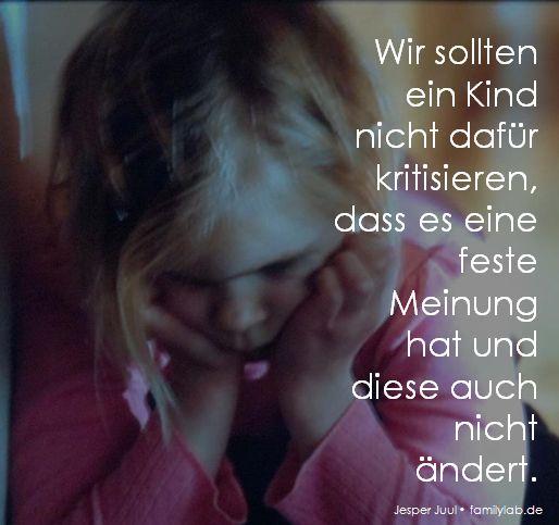Wir sollten ein Kind nicht dafür kritisieren, dass es eine feste Meinung hat und diese auch nicht ändert. Jesper Juul • familylab.de