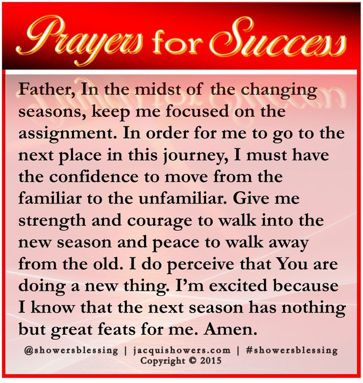 PRAYER FOR SUCCESS: Father, In the midst of the changing seasons, keep me focused on the assignment. In order for me to go to the next place in this journey, I must have the confidence to move from the familiar to the unfamiliar. Give me strength and courage to walk into the new season and peace to walk away from the old. I do perceive that You are doing a new thing. I'm excited because I know that the next season has nothing but great feats for me. Amen. #showersblessing