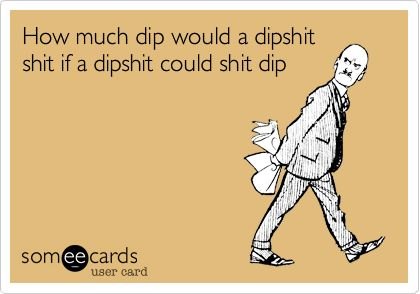 How much dip would a dipshit shit if a dipshit could shit dip. | Somewhat Topical Ecard | someecards.com