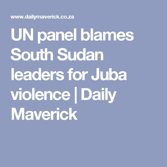 UN panel blames South Sudan leaders for Juba violence | Daily Maverick