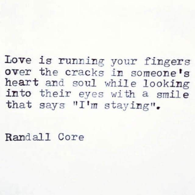 "Love is running your fingers over the cracks in someone's heart and soul while looking into their eyes with a smile that says ""I'm staying"". - Randall Core"