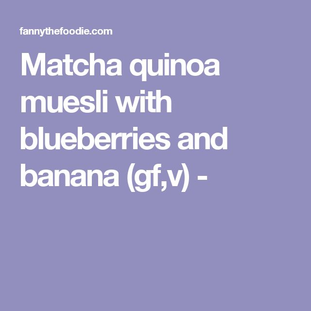 Matcha quinoa muesli with blueberries and banana (gf,v) -