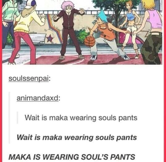 I DON'T SWEAR EVER GUYS BUT LITERALLY I TURNED ON SOUL EATER, SAW SOUL AND MAKA STANDING NEXT TO EACH OTHER AFTER THE FIRST SCEBE, AND WHISPERED: IS HIP IT. DO, HERE'S THE SWEARING (SORRY) MAKA. IS. WEARING. SOULS. FUCKING. PANTS. MY. LIFE. IS. COMPLETE. SOMA. FUCKING. CONFIRMED-Elisa