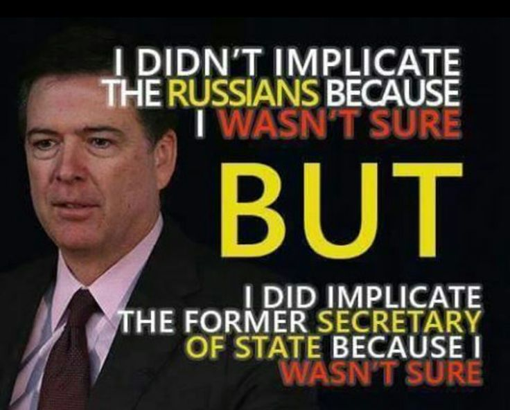 FBI Director James Comey - I didn't implicate the Russians because I wasn't sure, but I did implicate the former secretary of state because I wasn't sure.