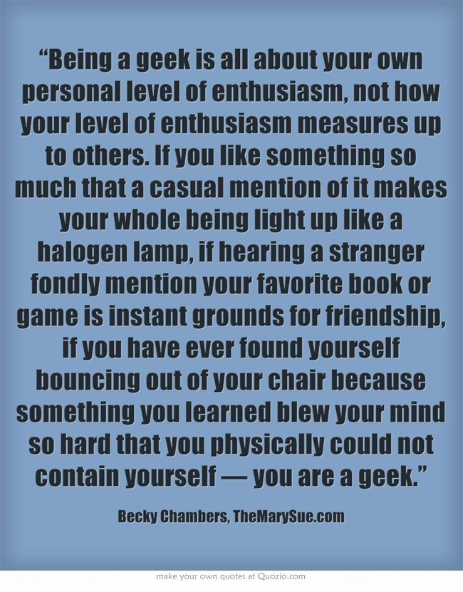 """Being a geek is all about your own personal level of..."