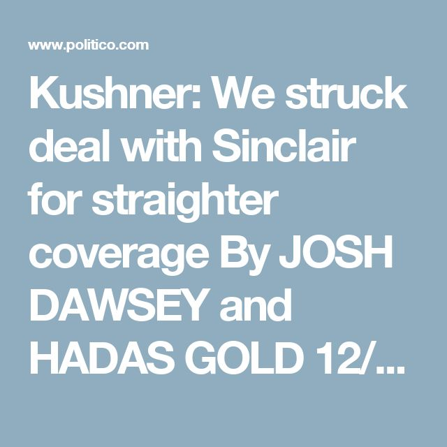 Kushner: We struck deal with Sinclair for straighter coverage By JOSH DAWSEY and HADAS GOLD 12/16/2016 05:35 PM EST Share on Facebook Share on Twitter Donald Trump's campaign struck a deal with Sinclair Broadcast Group during the campaign to try and secure better media coverage, his son-in-law Jared Kushner told business executives Friday in Manhattan.