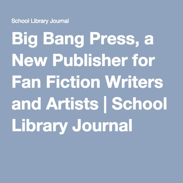 This article has to do with the Big Bang Press, new publisher for Fanfiction writers and artists. This publishing company only will take the best fanfiction writers. They believe fully in the concept just because a story has many views, reads and votes that doesn't mean that this is the best book, nor does it mean it should be published. They only want to take the best stories regardless of the reads. Big Bang will take the books and publish them in paperback and ebooks for YA and adults.
