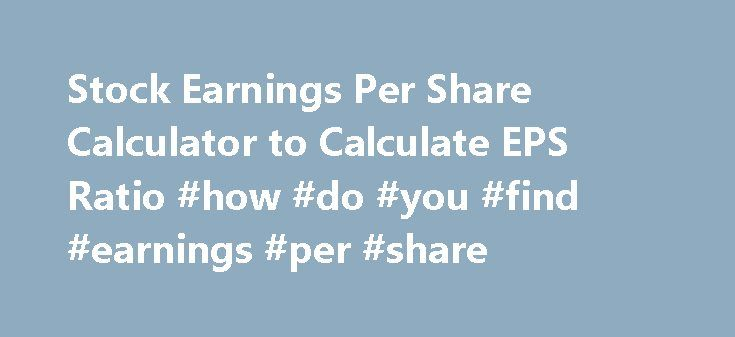 Stock Earnings Per Share Calculator to Calculate EPS Ratio #how #do #you #find #earnings #per #share http://earnings.remmont.com/stock-earnings-per-share-calculator-to-calculate-eps-ratio-how-do-you-find-earnings-per-share-3/  #how do you find earnings per share # What the calculator does. This free online Earnings Per Share Calculator will calculate the EPS ratio for a stock given the net income, preferred dividends paid, and the number of common shares outstanding. If you don't know the…