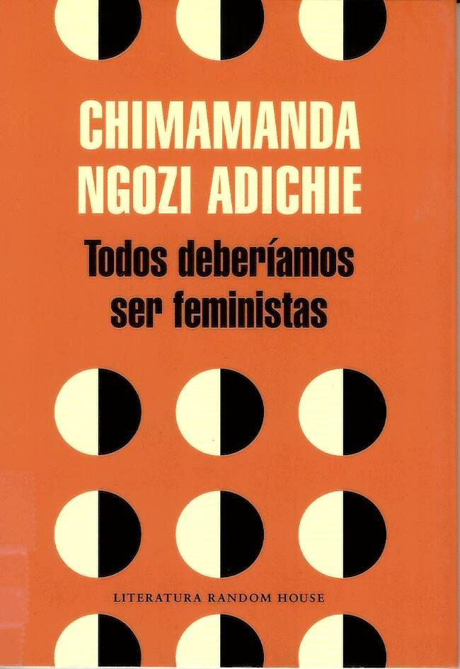 Todos deberíamos ser feministas / Chimamanda Ngozi Adichie http://absysnetweb.bbtk.ull.es/cgi-bin/abnetopac01?TITN=529695