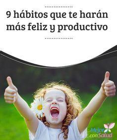 9 hábitos que te harán más feliz y productivo  Lo que hace que seas una persona única y diferente a las demás son los hábitos que tienes y cómo los practicas día a día en tu vida.