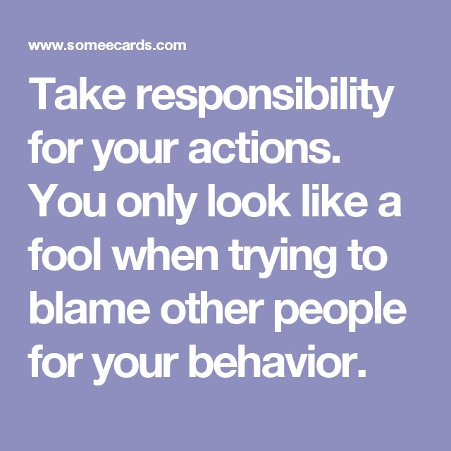 Take responsibility for your actions. You only look like a ...