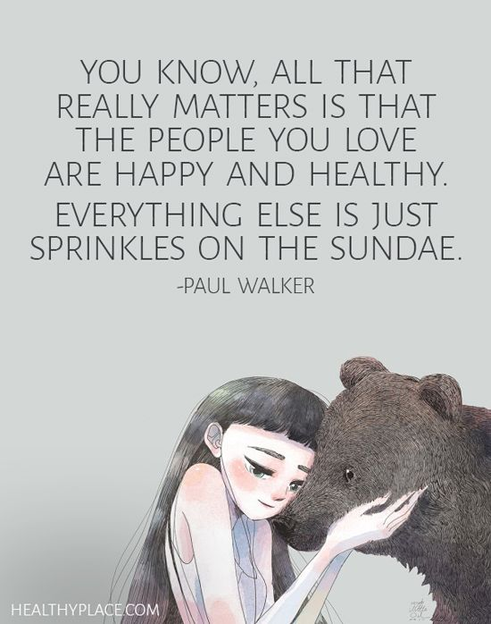 Positive Quote: You know, all that really matters is that the people you love are happy and healthy. Everything else is just sprinkles on the sundae – Paul Walker. www.HealthyPlace.com