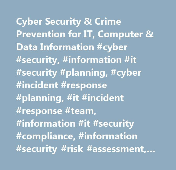 Cyber Security & Crime Prevention for IT, Computer & Data Information #cyber #security, #information #it #security #planning, #cyber #incident #response #planning, #it #incident #response #team, #information #it #security #compliance, #information #security #risk #assessment, #information #security #threat #assessments, #secure #application #program #development, #secure #computing, #secure #networks, #computer #security #program #development, #it #vulnerability #assessments, #information…