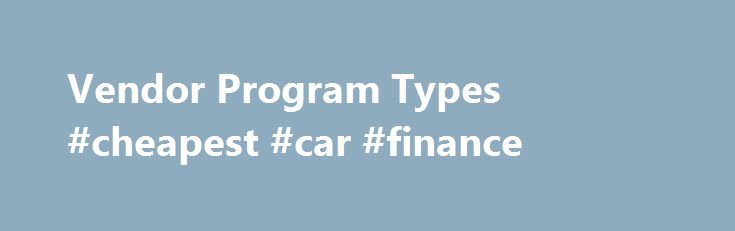 Vendor Program Types #cheapest #car #finance http://cash.remmont.com/vendor-program-types-cheapest-car-finance/  #vendor finance # Vendor Program Types Element s industry-leading vendor finance programs typically fall within one of these categories: Private Label Programs are identified exclusively with the vendor s brand to leverage its strength and give buyers assurance of transaction... Read more