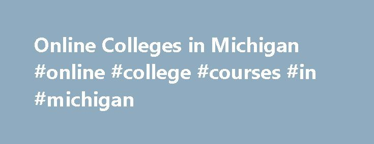 Online Colleges in Michigan #online #college #courses #in #michigan http://iowa.remmont.com/online-colleges-in-michigan-online-college-courses-in-michigan/  # Online Colleges in Michigan Overview of Online Colleges in Michigan Michigan has been a supporter of online education as far back as 2006, when the state became the first to require an online course or learning experience as a graduation requirement for all students. State Governor Rick Snyder proposed a new Any Time, Any Place, Any…